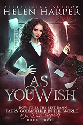 As You Wish (How To Be The Best Damn Faery Godmother In The World (Or Die Trying)) by Helen Harper